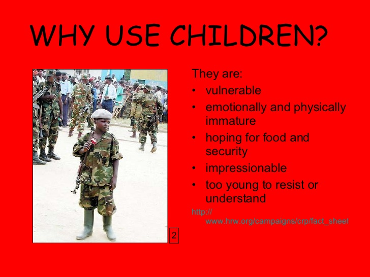 the issue about child soldiers Child soldiers a) the nature of the human rights issue a child soldier is a person under the age of 18 who participates, directly or indirectly, in armed conflicts as part of an armed force or group, in either armed and supporting roles the use of children in armed conflict is considered to be a form of slavery or human trafficking.